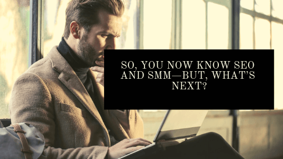 So, You now Know SEO and SMM—But, What's Next?