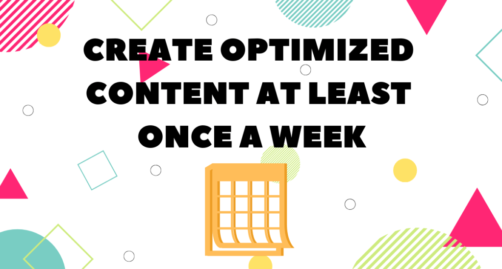 create SEO content weekly to further optimize your site
